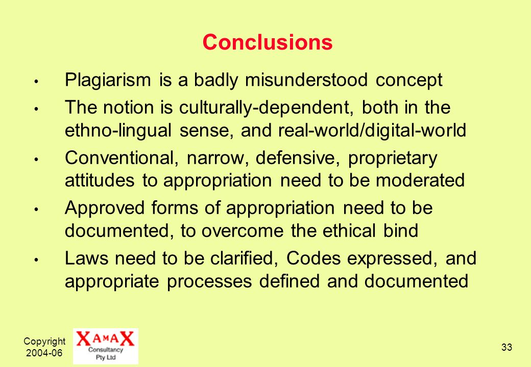 Copyright 2004-06 33 Conclusions Plagiarism is a badly misunderstood concept The notion is culturally-dependent, both in the ethno-lingual sense, and real-world/digital-world Conventional, narrow, defensive, proprietary attitudes to appropriation need to be moderated Approved forms of appropriation need to be documented, to overcome the ethical bind Laws need to be clarified, Codes expressed, and appropriate processes defined and documented