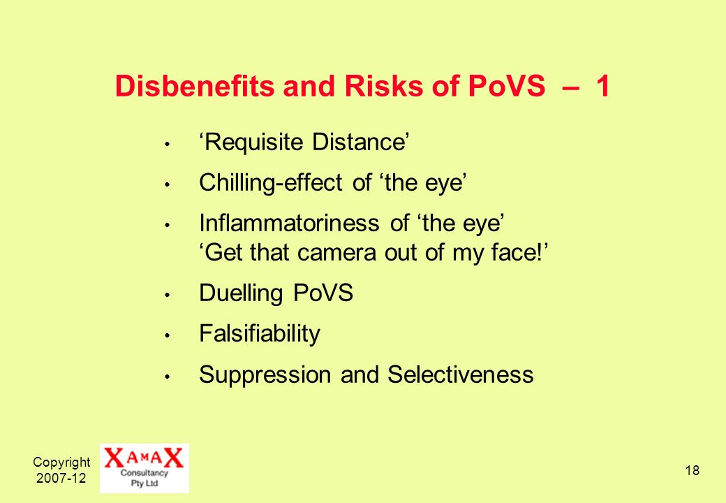 Copyright 2007-12 18 Disbenefits and Risks of PoVS – 1 Requisite Distance Chilling-effect of the eye Inflammatoriness of the eye Get that camera out of my face.