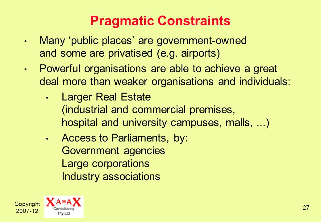 Copyright 2007-12 27 Pragmatic Constraints Many public places are government-owned and some are privatised (e.g.