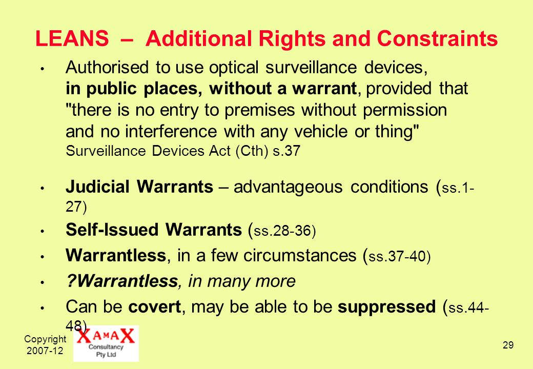 Copyright 2007-12 29 LEANS – Additional Rights and Constraints Authorised to use optical surveillance devices, in public places, without a warrant, provided that there is no entry to premises without permission and no interference with any vehicle or thing Surveillance Devices Act (Cth) s.37 Judicial Warrants – advantageous conditions ( ss.1- 27) Self-Issued Warrants ( ss.28-36) Warrantless, in a few circumstances ( ss.37-40) Warrantless, in many more Can be covert, may be able to be suppressed ( ss.44- 48)