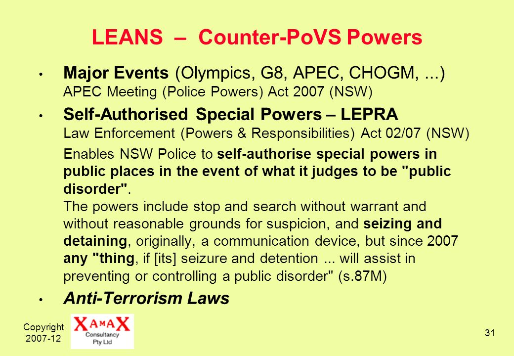 Copyright 2007-12 31 LEANS – Counter-PoVS Powers Major Events (Olympics, G8, APEC, CHOGM,...) APEC Meeting (Police Powers) Act 2007 (NSW) Self-Authorised Special Powers – LEPRA Law Enforcement (Powers & Responsibilities) Act 02/07 (NSW) Enables NSW Police to self-authorise special powers in public places in the event of what it judges to be public disorder .