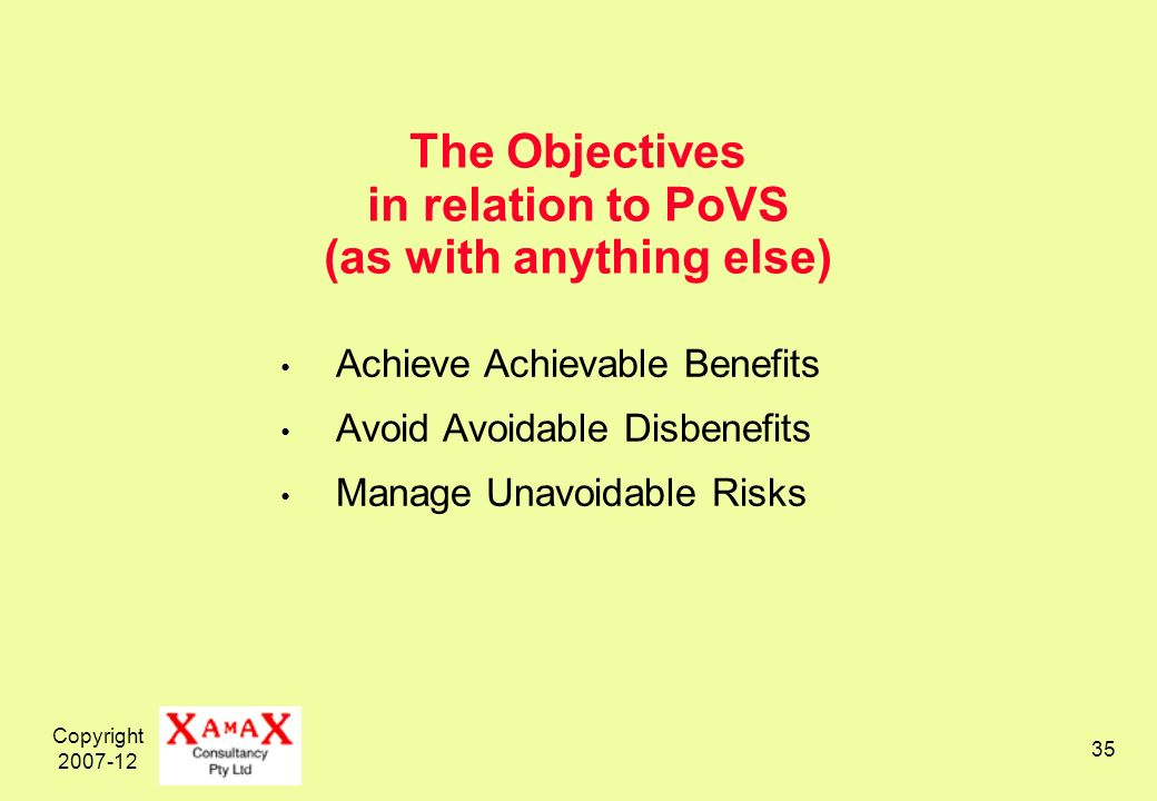 Copyright 2007-12 35 The Objectives in relation to PoVS (as with anything else) Achieve Achievable Benefits Avoid Avoidable Disbenefits Manage Unavoidable Risks