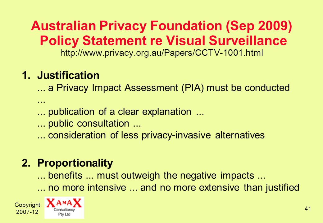 Copyright 2007-12 41 Australian Privacy Foundation (Sep 2009) Policy Statement re Visual Surveillance http://www.privacy.org.au/Papers/CCTV-1001.html 1.Justification...