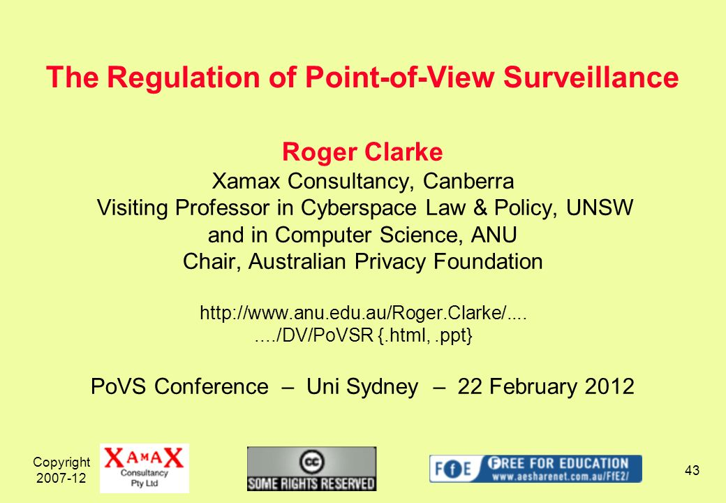 Copyright 2007-12 43 Roger Clarke Xamax Consultancy, Canberra Visiting Professor in Cyberspace Law & Policy, UNSW and in Computer Science, ANU Chair, Australian Privacy Foundation http://www.anu.edu.au/Roger.Clarke/......../DV/PoVSR {.html,.ppt} PoVS Conference – Uni Sydney – 22 February 2012 The Regulation of Point-of-View Surveillance