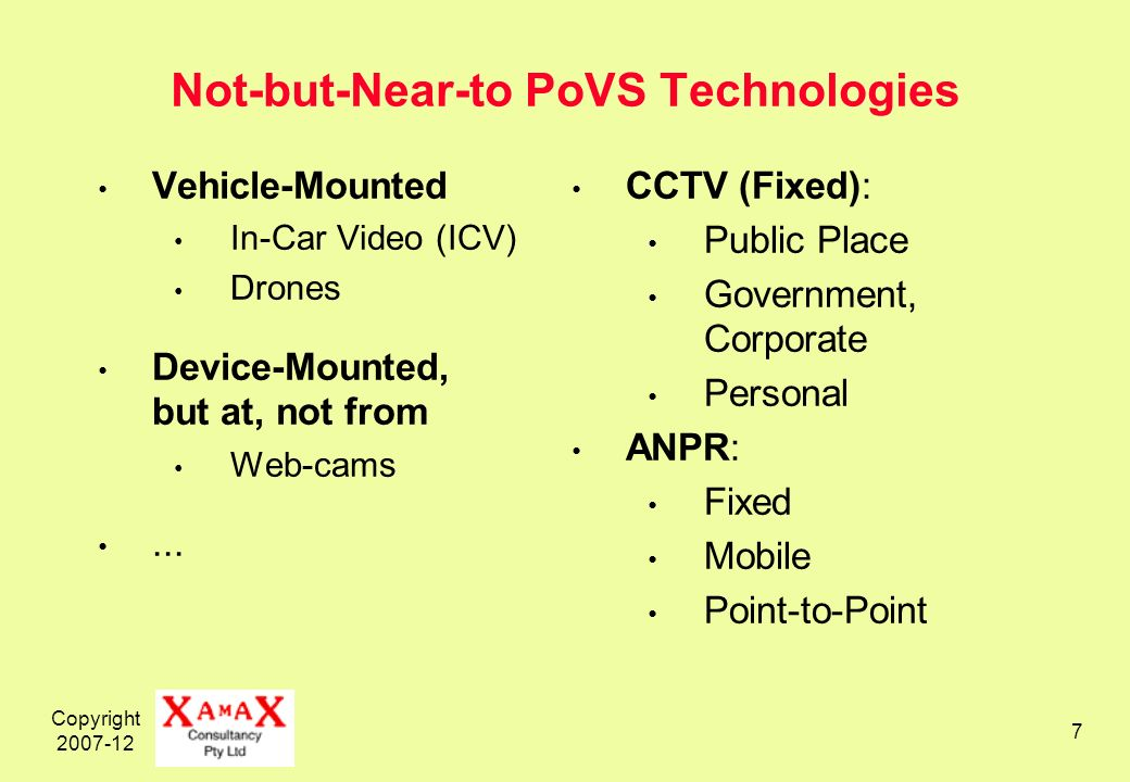 Copyright 2007-12 7 Not-but-Near-to PoVS Technologies CCTV (Fixed): Public Place Government, Corporate Personal ANPR: Fixed Mobile Point-to-Point Vehicle-Mounted In-Car Video (ICV) Drones Device-Mounted, but at, not from Web-cams...