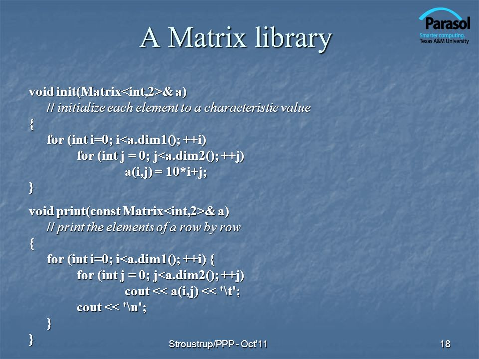 A Matrix library void init(Matrix & a) // initialize each element to a characteristic value { for (int i=0; i<a.dim1(); ++i) for (int j = 0; j<a.dim2(); ++j) a(i,j) = 10*i+j; } void print(const Matrix & a) // print the elements of a row by row { for (int i=0; i<a.dim1(); ++i) { for (int j = 0; j<a.dim2(); ++j) cout << a(i,j) << \t ; cout << \n ; }} 18Stroustrup/PPP - Oct 11