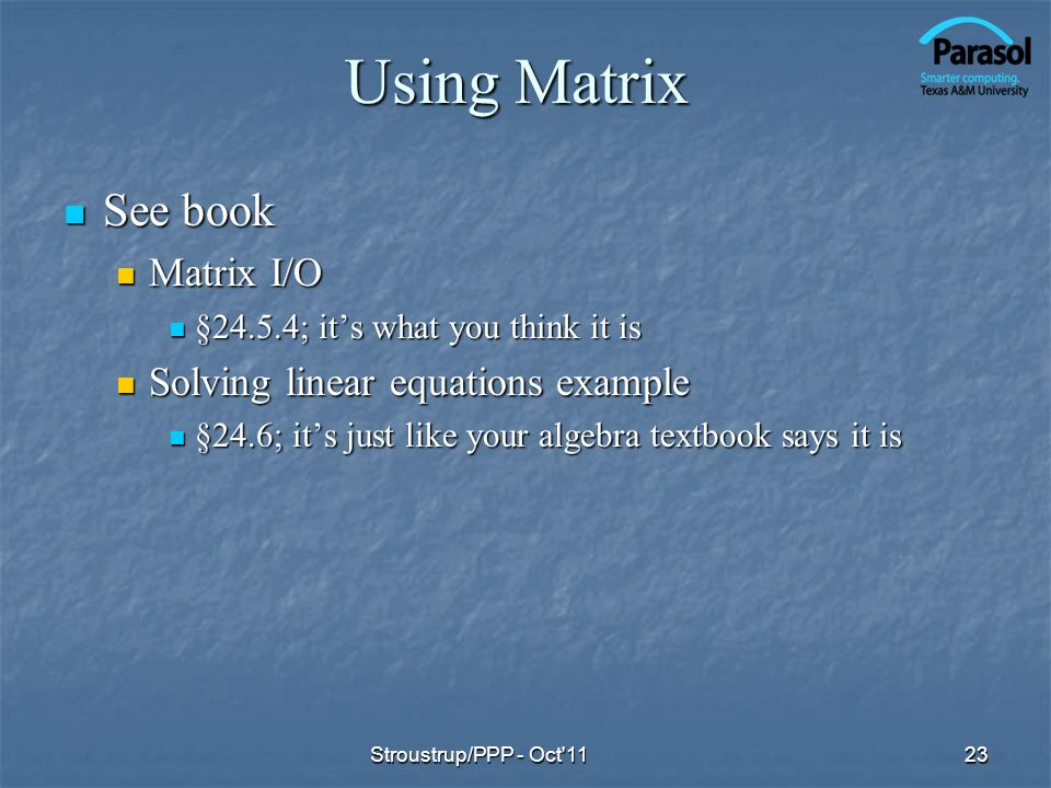 Using Matrix See book See book Matrix I/O Matrix I/O §24.5.4; its what you think it is §24.5.4; its what you think it is Solving linear equations example Solving linear equations example §24.6; its just like your algebra textbook says it is §24.6; its just like your algebra textbook says it is 23Stroustrup/PPP - Oct 11