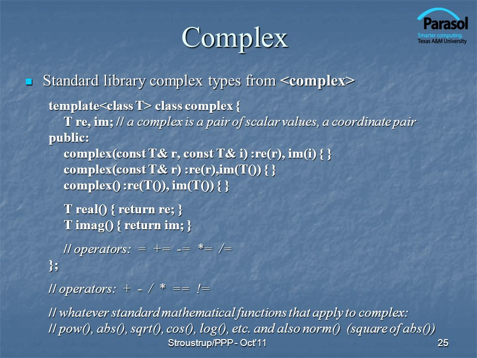 Complex Standard library complex types from Standard library complex types from template class complex { T re, im; // a complex is a pair of scalar values, a coordinate pair public: complex(const T& r, const T& i) :re(r), im(i) { } complex(const T& r) :re(r),im(T()) { } complex() :re(T()), im(T()) { } T real() { return re; } T imag() { return im; } // operators: = += -= *= /= }; // operators: + - / * == != // whatever standard mathematical functions that apply to complex: // pow(), abs(), sqrt(), cos(), log(), etc.