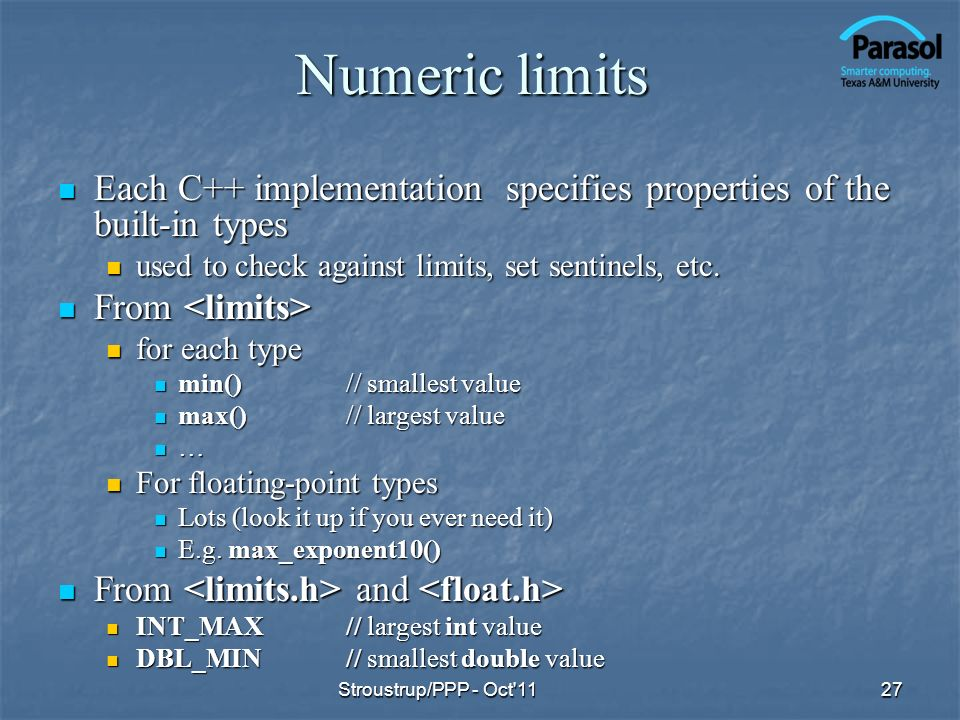 Numeric limits Each C++ implementation specifies properties of the built-in types Each C++ implementation specifies properties of the built-in types used to check against limits, set sentinels, etc.