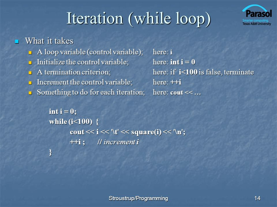 14 Iteration (while loop) What it takes What it takes A loop variable (control variable); here: i A loop variable (control variable); here: i Initialize the control variable; here: int i = 0 Initialize the control variable; here: int i = 0 A termination criterion; here: if i<100 is false, terminate A termination criterion; here: if i<100 is false, terminate Increment the control variable;here: ++i Increment the control variable;here: ++i Something to do for each iteration; here: cout << … Something to do for each iteration; here: cout << … int i = 0; while (i<100) { cout << i << \t << square(i) << \n ; ++i ;// increment i } Stroustrup/Programming