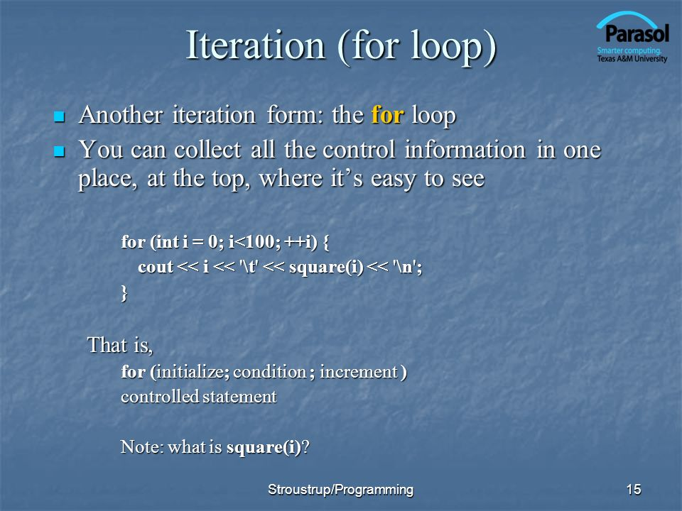 15 Iteration (for loop) Another iteration form: the for loop Another iteration form: the for loop You can collect all the control information in one p