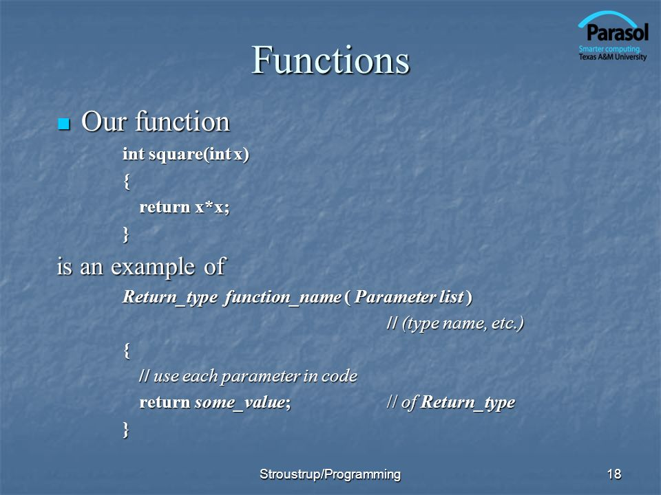 18 Functions Our function Our function int square(int x) { return x*x; } is an example of Return_type function_name ( Parameter list ) // (type name,