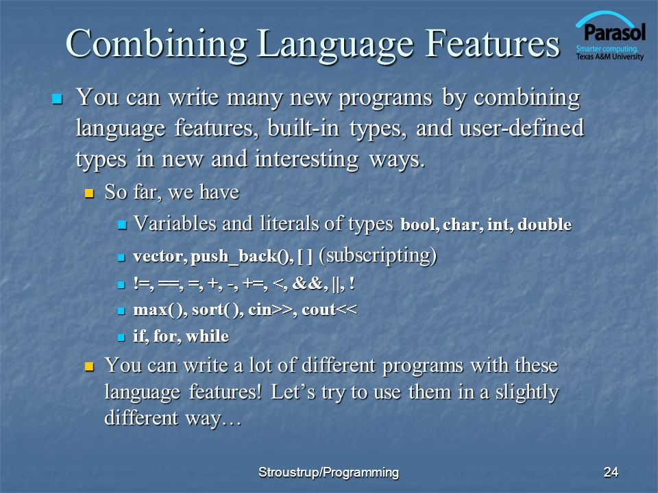 24 Combining Language Features You can write many new programs by combining language features, built-in types, and user-defined types in new and interesting ways.