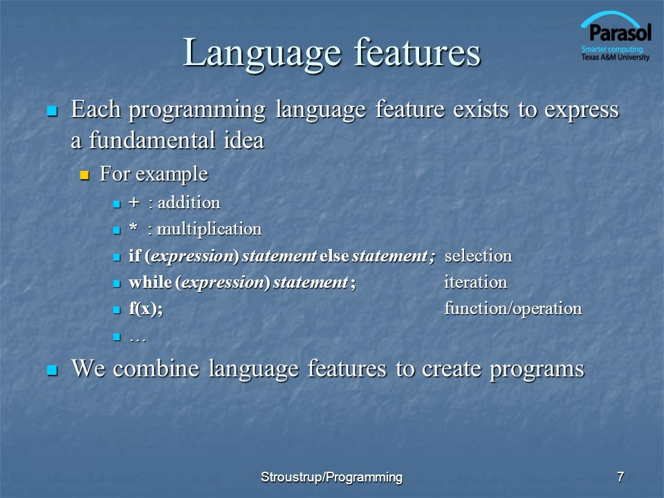 7 Language features Each programming language feature exists to express a fundamental idea Each programming language feature exists to express a fundamental idea For example For example + : addition + : addition * : multiplication * : multiplication if (expression) statement else statement ; selection if (expression) statement else statement ; selection while (expression) statement ; iteration while (expression) statement ; iteration f(x); function/operation f(x); function/operation … We combine language features to create programs We combine language features to create programs Stroustrup/Programming