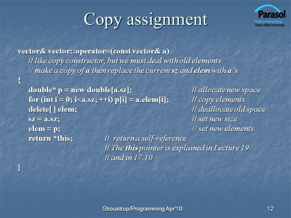 Copy assignment vector& vector::operator=(const vector& a) // like copy constructor, but we must deal with old elements // make a copy of a then repla