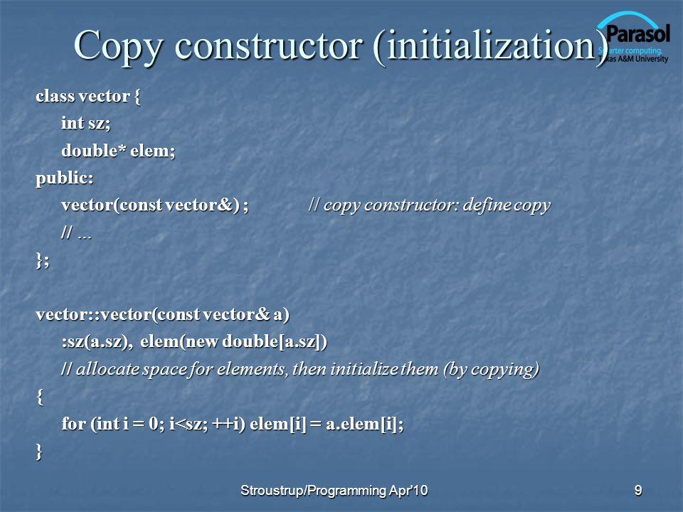 Copy constructor (initialization) class vector { int sz; double* elem; public: vector(const vector&) ;// copy constructor: define copy // … }; vector:
