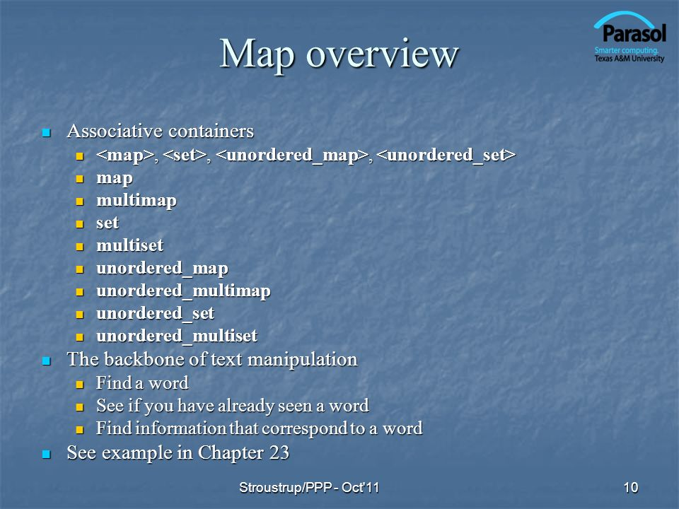 Map overview Associative containers Associative containers,,,,,, map map multimap multimap set set multiset multiset unordered_map unordered_map unordered_multimap unordered_multimap unordered_set unordered_set unordered_multiset unordered_multiset The backbone of text manipulation The backbone of text manipulation Find a word Find a word See if you have already seen a word See if you have already seen a word Find information that correspond to a word Find information that correspond to a word See example in Chapter 23 See example in Chapter 23 Stroustrup/PPP - Oct 1110