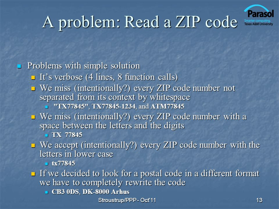 A problem: Read a ZIP code Problems with simple solution Problems with simple solution Its verbose (4 lines, 8 function calls) Its verbose (4 lines, 8 function calls) We miss (intentionally ) every ZIP code number not separated from its context by whitespace We miss (intentionally ) every ZIP code number not separated from its context by whitespace TX77845 , TX77845-1234, and ATM77845 TX77845 , TX77845-1234, and ATM77845 We miss (intentionally ) every ZIP code number with a space between the letters and the digits We miss (intentionally ) every ZIP code number with a space between the letters and the digits TX 77845 TX 77845 We accept (intentionally ) every ZIP code number with the letters in lower case We accept (intentionally ) every ZIP code number with the letters in lower case tx77845 tx77845 If we decided to look for a postal code in a different format we have to completely rewrite the code If we decided to look for a postal code in a different format we have to completely rewrite the code CB3 0DS, DK-8000 Arhus CB3 0DS, DK-8000 Arhus Stroustrup/PPP - Oct 1113