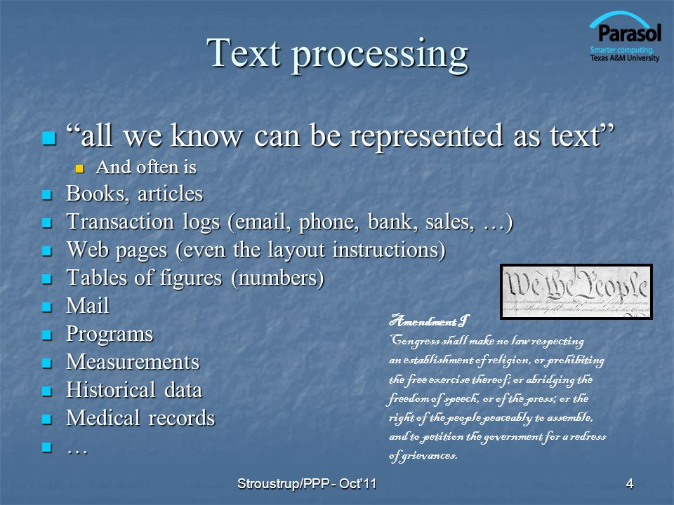 Text processing all we know can be represented as text all we know can be represented as text And often is And often is Books, articles Books, articles Transaction logs (email, phone, bank, sales, …) Transaction logs (email, phone, bank, sales, …) Web pages (even the layout instructions) Web pages (even the layout instructions) Tables of figures (numbers) Tables of figures (numbers) Mail Mail Programs Programs Measurements Measurements Historical data Historical data Medical records Medical records … Stroustrup/PPP - Oct 114 Amendment I Congress shall make no law respecting an establishment of religion, or prohibiting the free exercise thereof; or abridging the freedom of speech, or of the press; or the right of the people peaceably to assemble, and to petition the government for a redress of grievances.