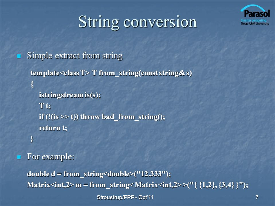 String conversion Simple extract from string Simple extract from string template T from_string(const string& s) { istringstream is(s); T t; if (!(is >> t)) throw bad_from_string(); return t; } For example: For example: double d = from_string ( 12.333 ); Matrix m = from_string >( { {1,2}, {3,4} } ); Stroustrup/PPP - Oct 117