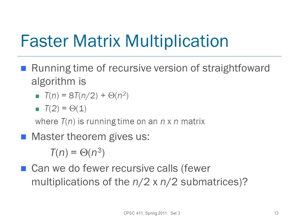 CPSC 411, Spring 2011: Set 313 Faster Matrix Multiplication Running time of recursive version of straightfoward algorithm is T(n) = 8T(n/2) + (n 2 ) T(2) = (1) where T(n) is running time on an n x n matrix Master theorem gives us: T(n) = (n 3 ) Can we do fewer recursive calls (fewer multiplications of the n/2 x n/2 submatrices)