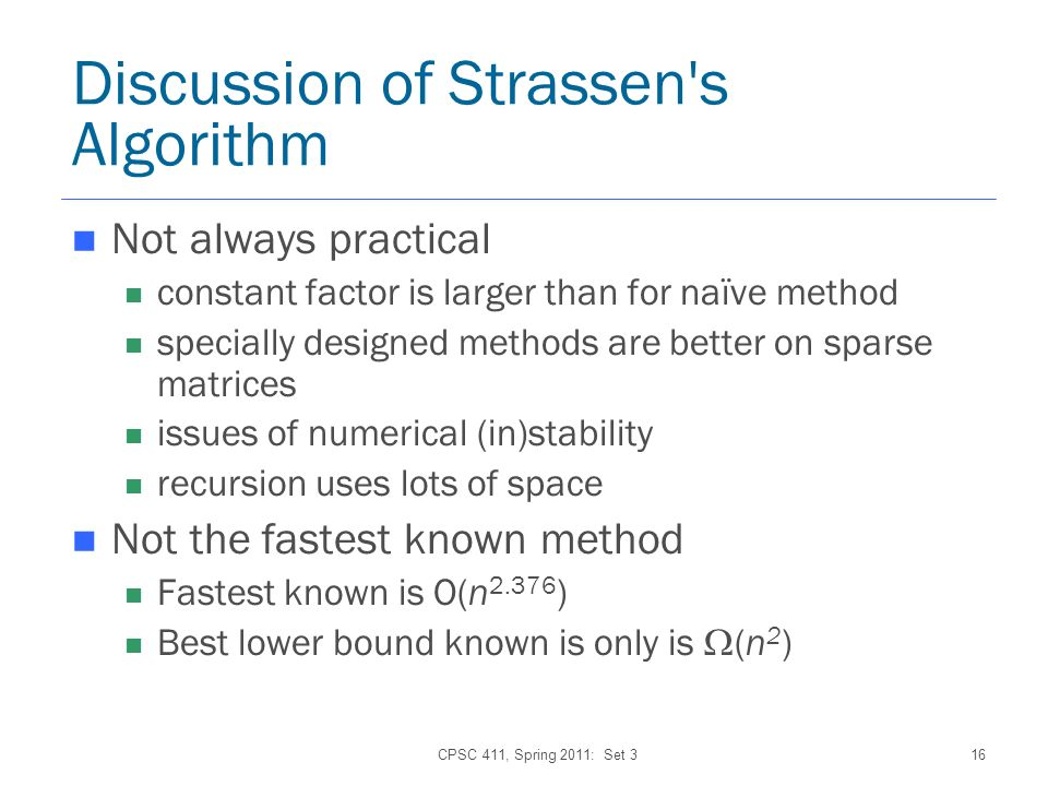 CPSC 411, Spring 2011: Set 316 Discussion of Strassen s Algorithm Not always practical constant factor is larger than for naïve method specially designed methods are better on sparse matrices issues of numerical (in)stability recursion uses lots of space Not the fastest known method Fastest known is O(n 2.376 ) Best lower bound known is only is (n 2 )