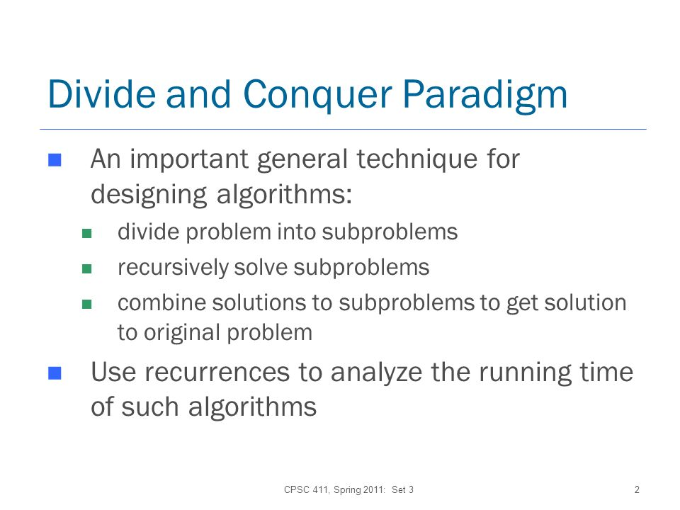 2 Divide and Conquer Paradigm An important general technique for designing algorithms: divide problem into subproblems recursively solve subproblems combine solutions to subproblems to get solution to original problem Use recurrences to analyze the running time of such algorithms