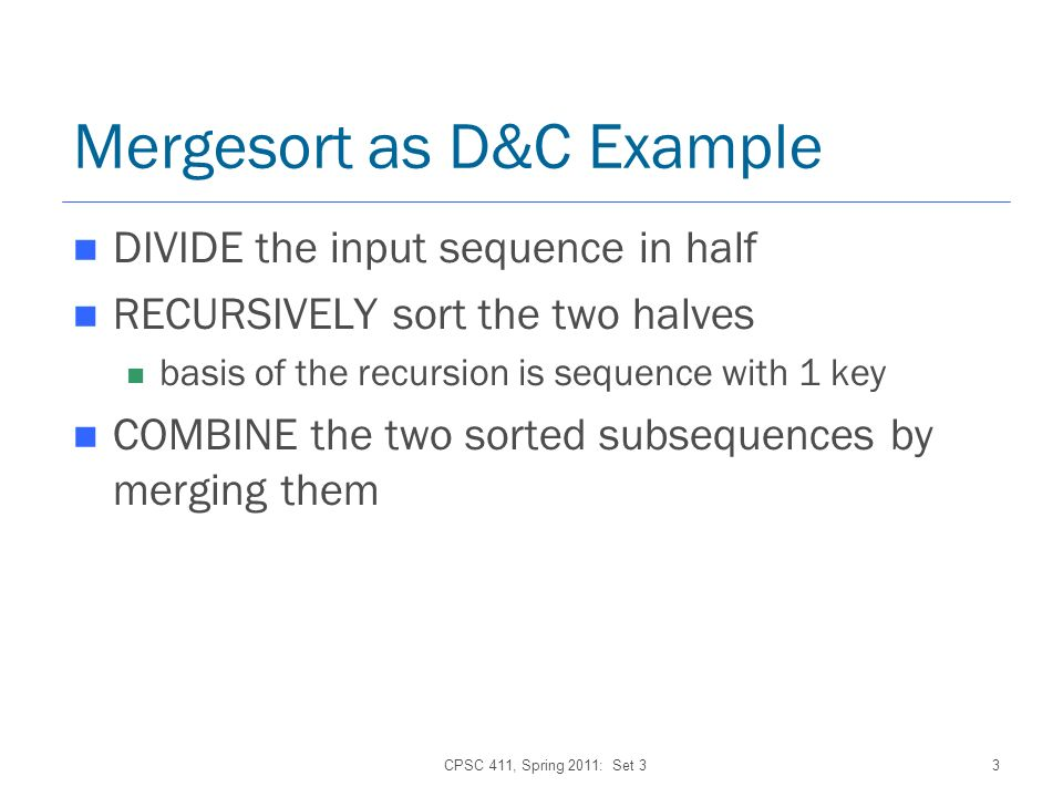 CPSC 411, Spring 2011: Set 33 Mergesort as D&C Example DIVIDE the input sequence in half RECURSIVELY sort the two halves basis of the recursion is sequence with 1 key COMBINE the two sorted subsequences by merging them
