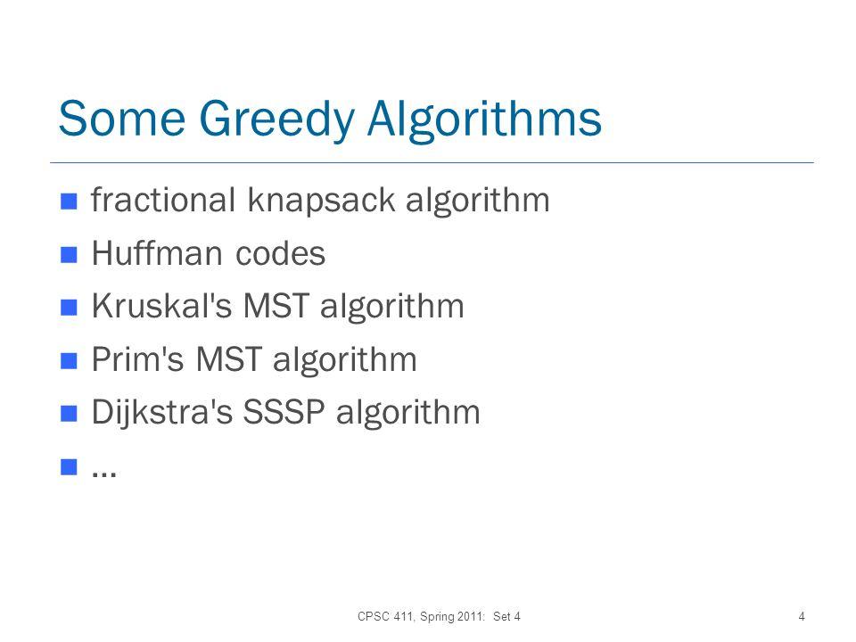CPSC 411, Spring 2011: Set 44 Some Greedy Algorithms fractional knapsack algorithm Huffman codes Kruskal s MST algorithm Prim s MST algorithm Dijkstra s SSSP algorithm …