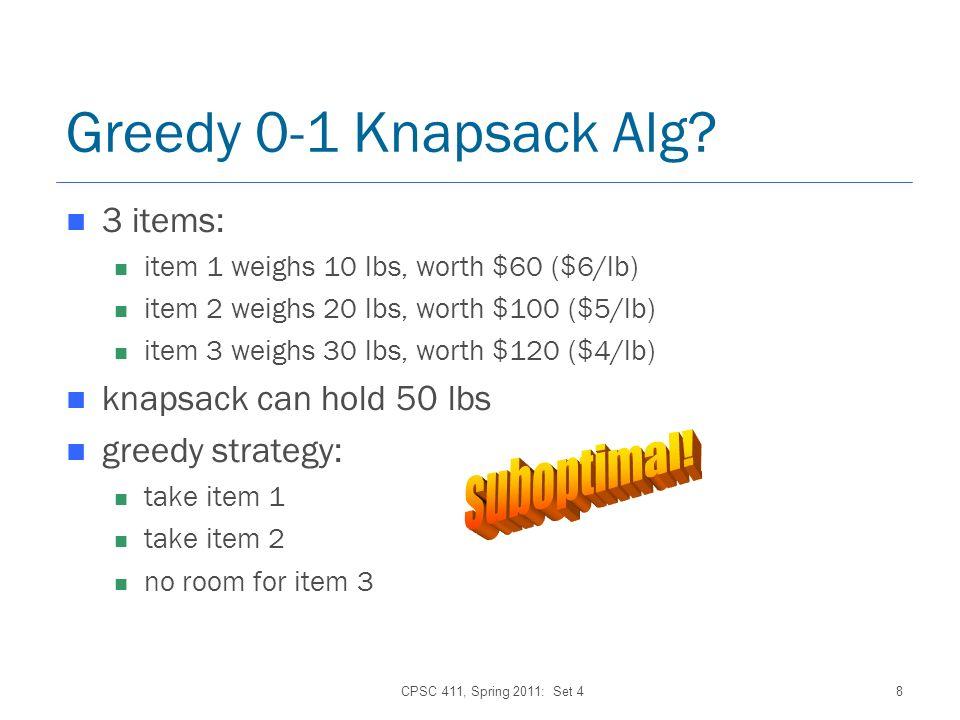 CPSC 411, Spring 2011: Set 48 Greedy 0-1 Knapsack Alg? 3 items: item 1 weighs 10 lbs, worth $60 ($6/lb) item 2 weighs 20 lbs, worth $100 ($5/lb) item