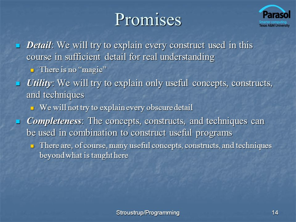 14Promises Detail: We will try to explain every construct used in this course in sufficient detail for real understanding Detail: We will try to explain every construct used in this course in sufficient detail for real understanding There is no magic There is no magic Utility: We will try to explain only useful concepts, constructs, and techniques Utility: We will try to explain only useful concepts, constructs, and techniques We will not try to explain every obscure detail We will not try to explain every obscure detail Completeness: The concepts, constructs, and techniques can be used in combination to construct useful programs Completeness: The concepts, constructs, and techniques can be used in combination to construct useful programs There are, of course, many useful concepts, constructs, and techniques beyond what is taught here There are, of course, many useful concepts, constructs, and techniques beyond what is taught here Stroustrup/Programming