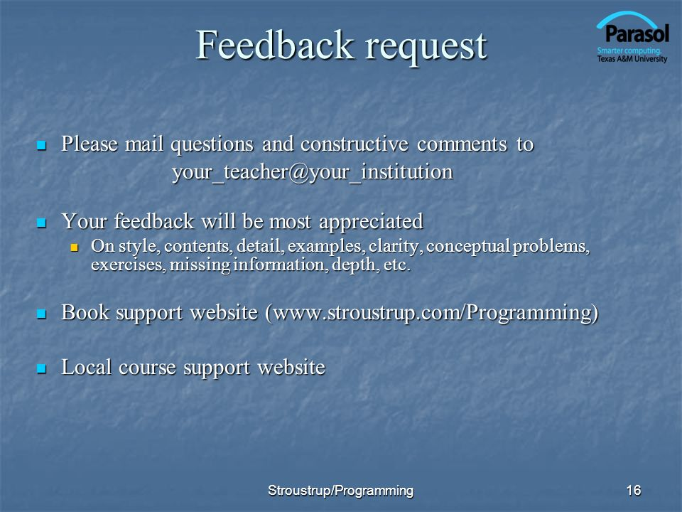 16 Feedback request Please mail questions and constructive comments to Please mail questions and constructive comments toyour_teacher@your_institution Your feedback will be most appreciated Your feedback will be most appreciated On style, contents, detail, examples, clarity, conceptual problems, exercises, missing information, depth, etc.