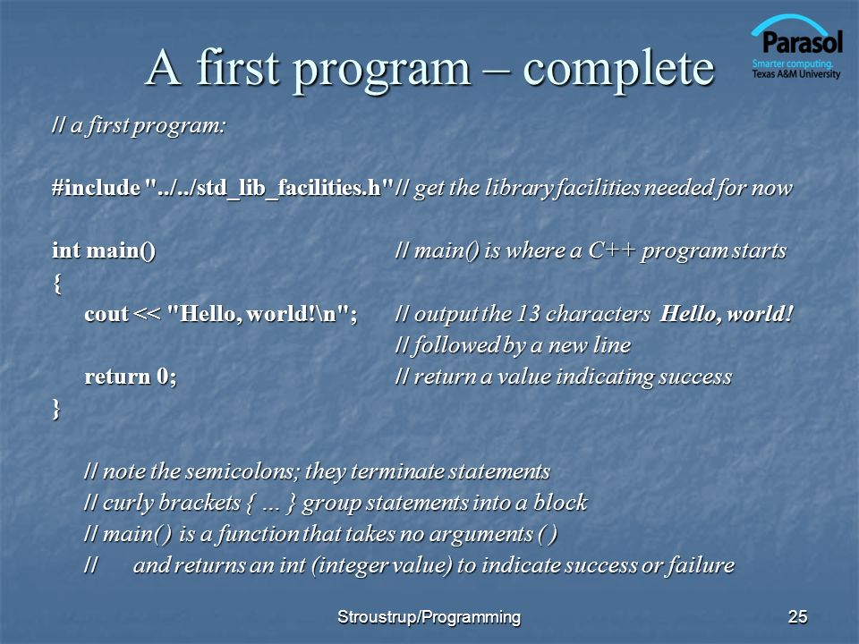 25 A first program – complete // a first program: #include ../../std_lib_facilities.h // get the library facilities needed for now int main()// main() is where a C++ program starts { cout << Hello, world!\n ;// output the 13 characters Hello, world.