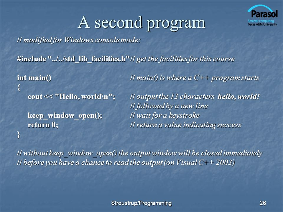 26 A second program // modified for Windows console mode: #include ../../std_lib_facilities.h // get the facilities for this course int main()// main() is where a C++ program starts { cout << Hello, world\n ;// output the 13 characters hello, world.