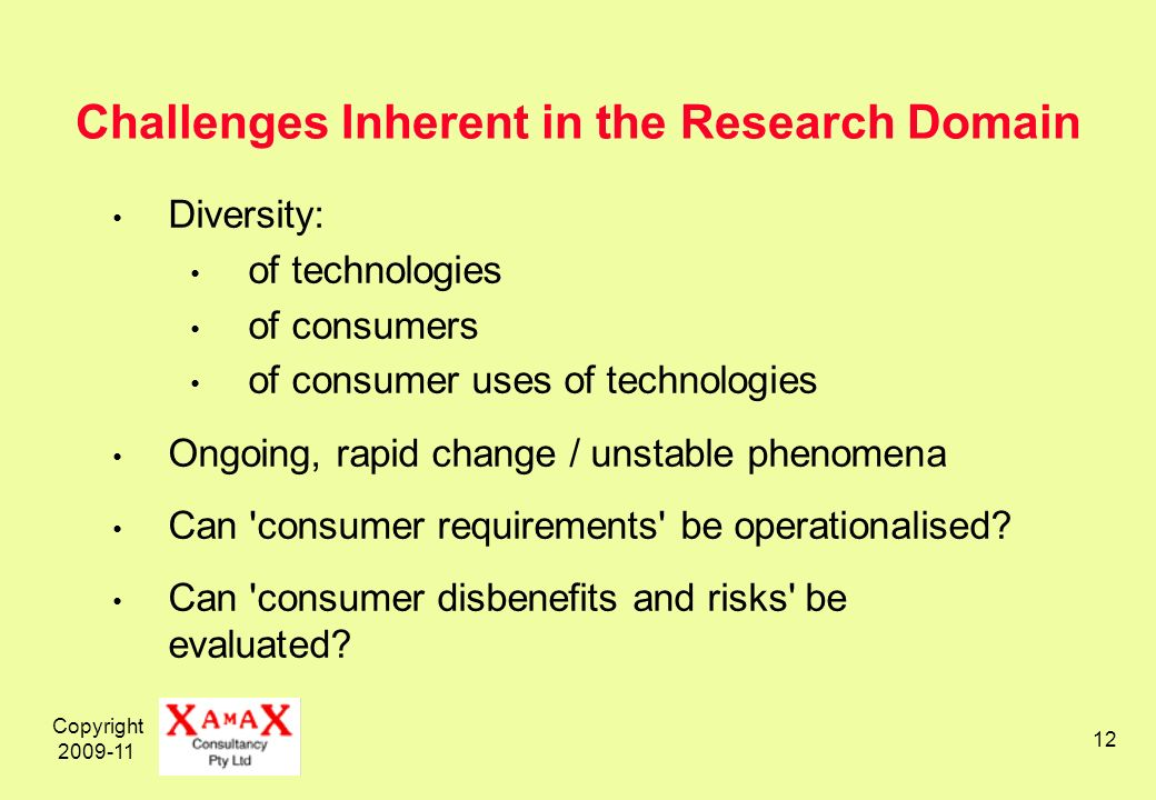 Copyright 2009-11 12 Challenges Inherent in the Research Domain Diversity: of technologies of consumers of consumer uses of technologies Ongoing, rapi