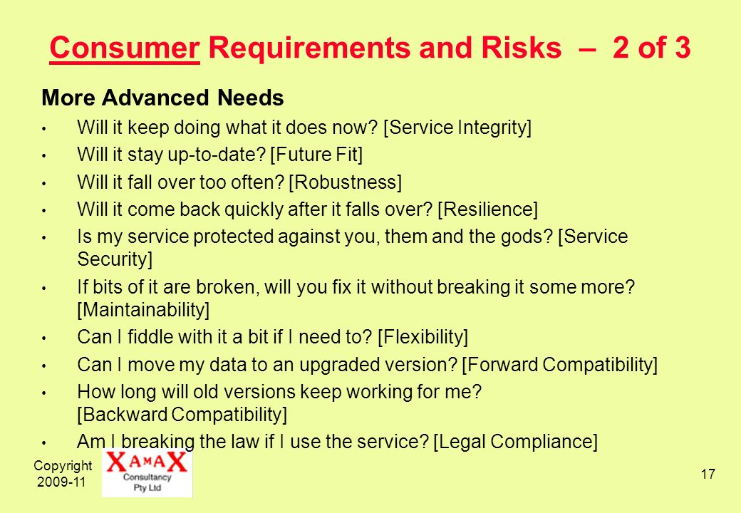 Copyright 2009-11 17 Consumer Requirements and Risks – 2 of 3 More Advanced Needs Will it keep doing what it does now? [Service Integrity] Will it sta