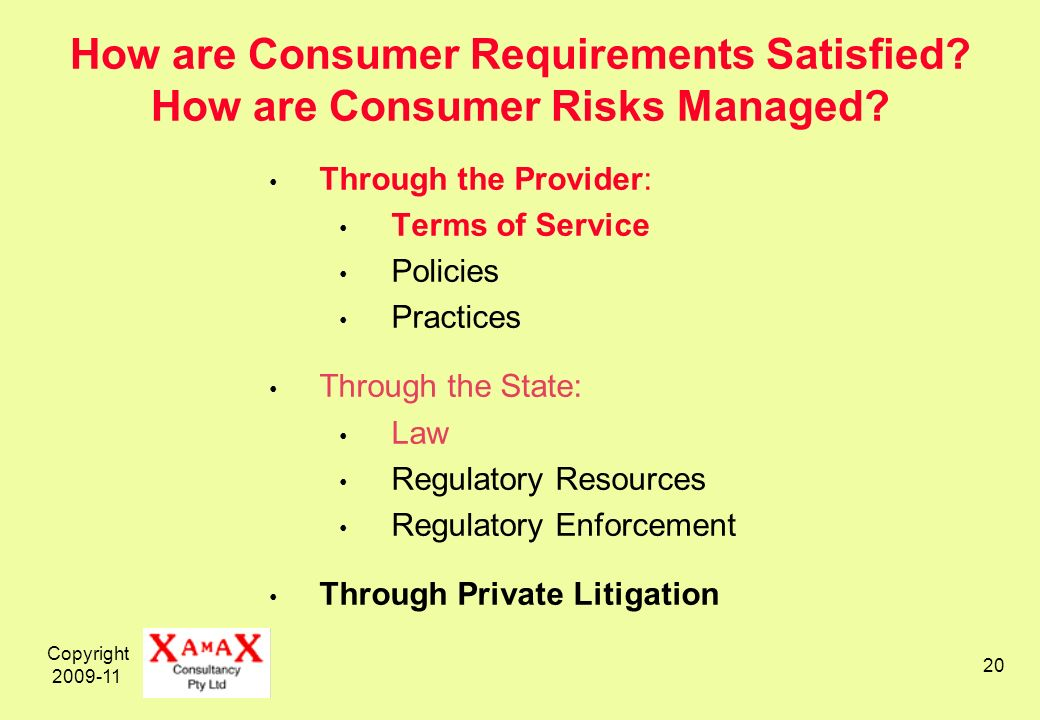 Copyright 2009-11 20 How are Consumer Requirements Satisfied? How are Consumer Risks Managed? Through the Provider: Terms of Service Policies Practice