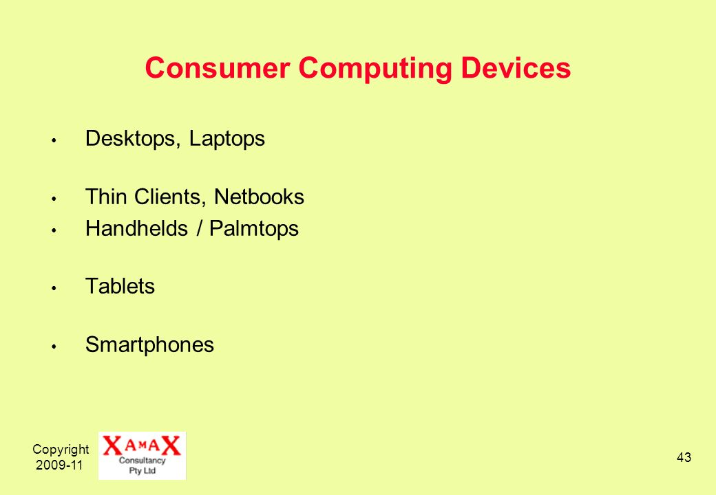 Copyright 2009-11 43 Consumer Computing Devices Desktops, Laptops Thin Clients, Netbooks Handhelds / Palmtops Tablets Smartphones