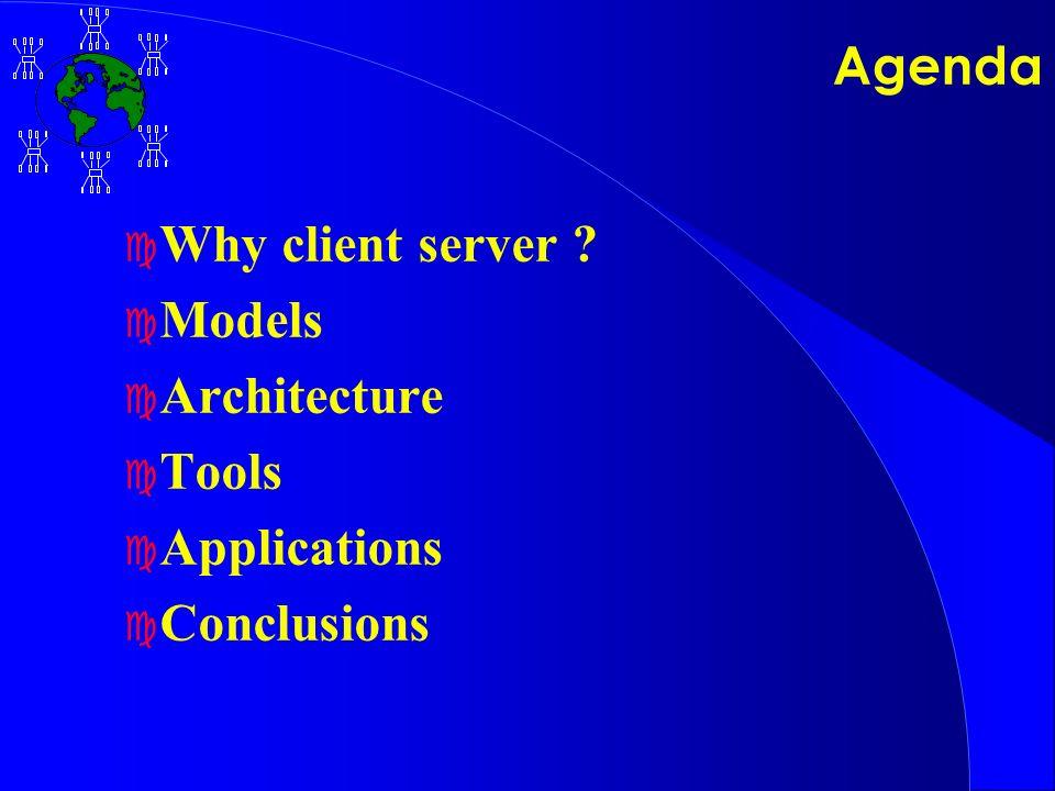 Agenda c Why client server c Models c Architecture c Tools c Applications c Conclusions