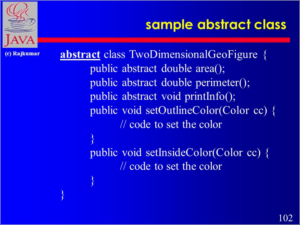 101 (c) Rajkumar abstract classes and interfaces c abstract classes –may have both implemented and non- implemented methods c interfaces –have only non-implemented methods c (concrete classes) –have all their methods implemented