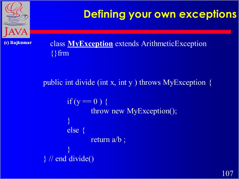 106 (c) Rajkumar methods throwing exceptions public int divide (int x, int y ) throws ArithmeticException { if (y == 0 ) { throw new ArithmeticException(); } else { return a/b ; } } // end divide()
