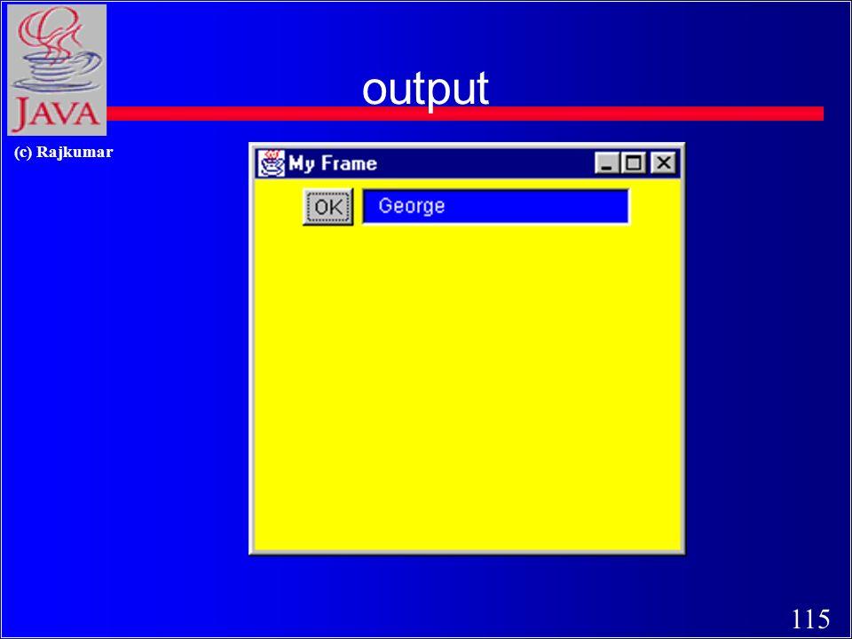 114 (c) Rajkumar A sample GUI program Import java.awt.*; class MyGui { public static void main(String [] s ) { Frame f = new Frame (My Frame); Button b = new Button(OK); TextField tf = new TextField(George, 20); f.setLayout(new FlowLayout()); f.add(b); f.add(tf); f.setSize(300, 300); f.setVisible(true); }