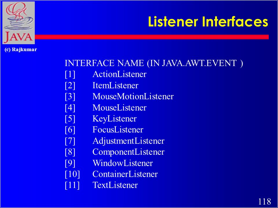 117 (c) Rajkumar Events c Each GUI component (e.g., a Button) that wishes to respond to an event type (e.g., click), must register an event handler, called a Listener.