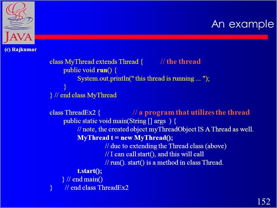 151 (c) Rajkumar 1st method: Extending Thread class c 1st Method: Extending the Thread class class MyThread extends Thread { public void run() { // thread body of execution } Creating thread: MyThread thr1 = new MyThread(); Start Execution: thr1.start();