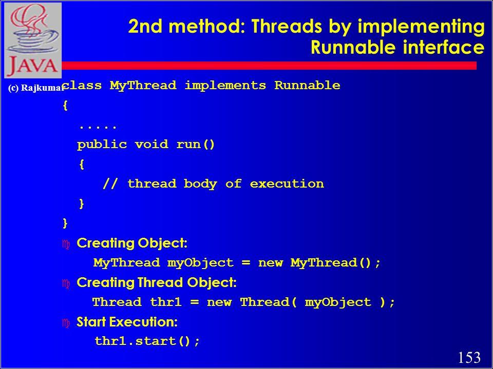 152 (c) Rajkumar An example class MyThread extends Thread { // the thread public void run() { System.out.println( this thread is running...