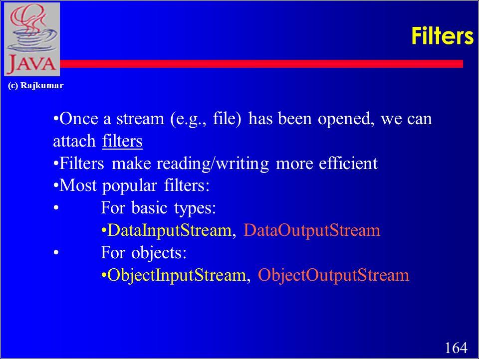 163 (c) Rajkumar Display File Contents import java.io.*; public class FileToOut1 { public static void main(String args[]) { try { FileInputStream infile = new FileInputStream( testfile.txt ); byte buffer[] = new byte[50]; int nBytesRead; do { nBytesRead = infile.read(buffer); System.out.write(buffer, 0, nBytesRead); } while (nBytesRead == buffer.length); } catch (FileNotFoundException e) { System.err.println( File not found ); } catch (IOException e) { System.err.println( Read failed ); } }