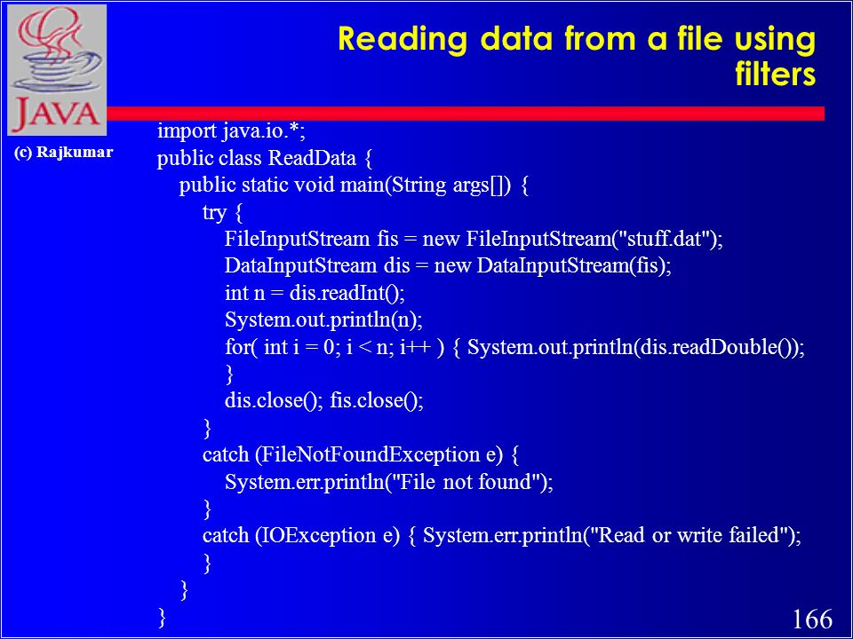 165 (c) Rajkumar Writing data to a file using Filters import java.io.*; public class GenerateData { public static void main(String args[]) { try { FileOutputStream fos = new FileOutputStream( stuff.dat ); DataOutputStream dos = new DataOutputStream(fos); dos.writeInt(2); dos.writeDouble(2.7182818284590451); dos.writeDouble(3.1415926535); dos.close(); fos.close(); } catch (FileNotFoundException e) { System.err.println( File not found ); } catch (IOException e) { System.err.println( Read or write failed ); }