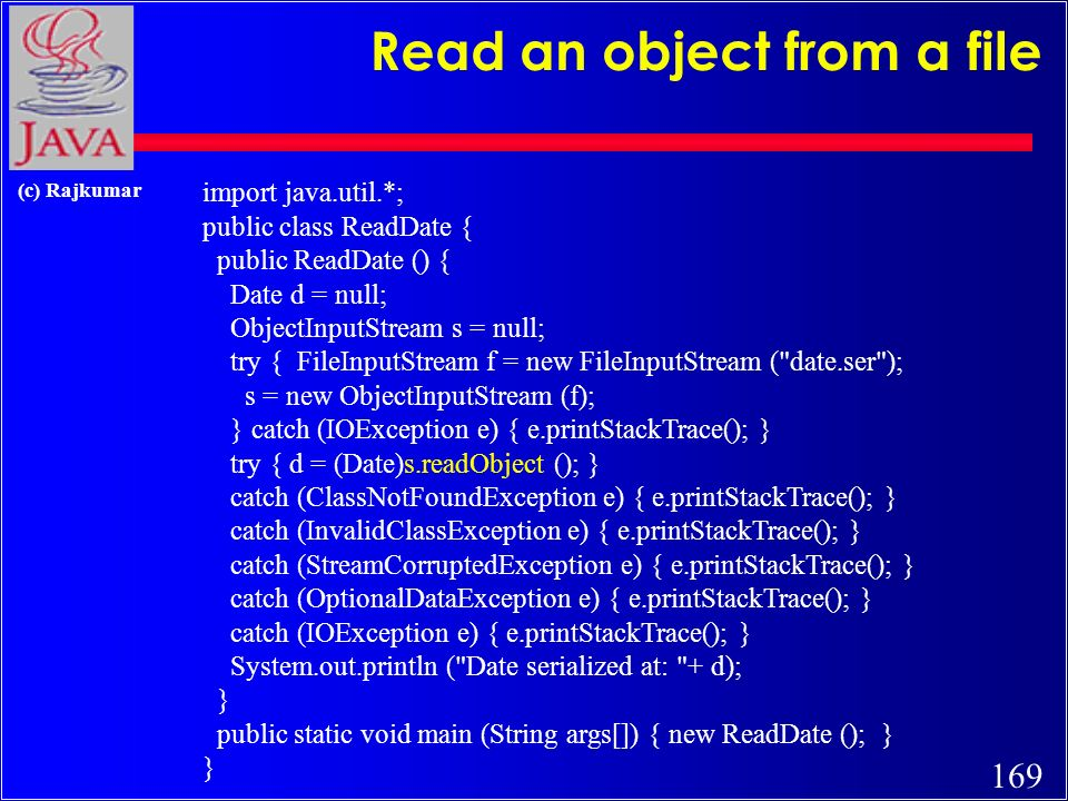 168 (c) Rajkumar Write an object to a file import java.io.*; import java.util.*; public class WriteDate { public WriteDate () { Date d = new Date(); try { FileOutputStream f = new FileOutputStream( date.ser ); ObjectOutputStream s = new ObjectOutputStream (f); s.writeObject (d); s.close (); } catch (IOException e) { e.printStackTrace(); } public static void main (String args[]) { new WriteDate (); }