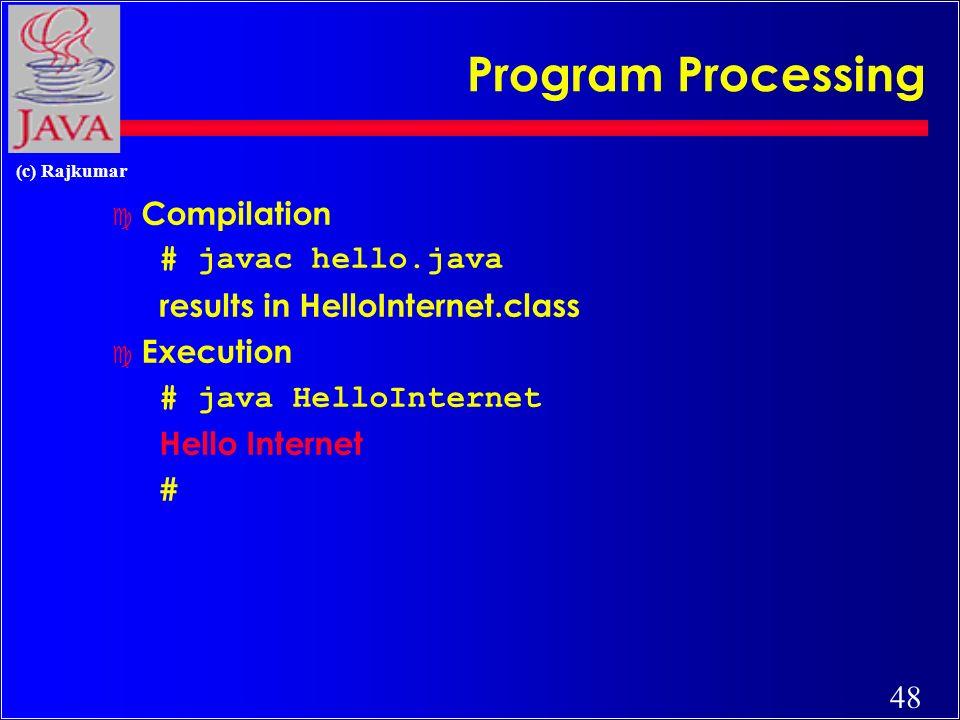 47 (c) Rajkumar Hello Internet // hello.java: Hello Internet program class HelloInternet { public static void main(String args[]) { System.out.println(Hello Internet); }
