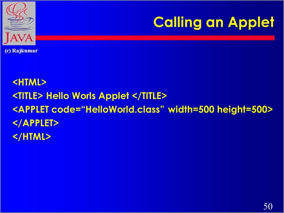 49 (c) Rajkumar Simple Java Applet // HelloWorld.java: A sample applet import java.applet.Applet; public class HelloWorld extends Applet { public void paint(Graphics g) { g.drawString(Hello World !,25,25); }